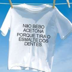 Camiseta Nao bebo acetona porque tira o esmalte dos dentes
