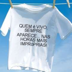 Camiseta Quem e vivo sempre aparece nas horas mais improprias