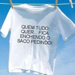Camiseta Quem tudo quer fica enchendo o saco pedindo