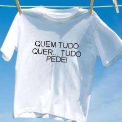Camiseta Quem tudo quer tudo pede