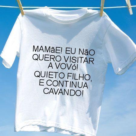 Camiseta Mamae eu nao quero visitar a vovo quieto filho e continua cavando