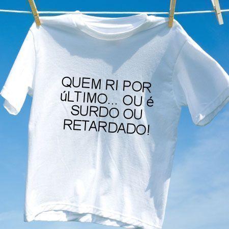 Camiseta Quem ri por ultimo ou e surdo ou retardado